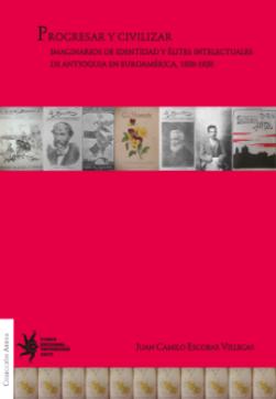 Cubierta para Progresar y civilizar: Imaginarios de identidad y élites intelectuales de Antioquia en Euroamérica, 1830-1920