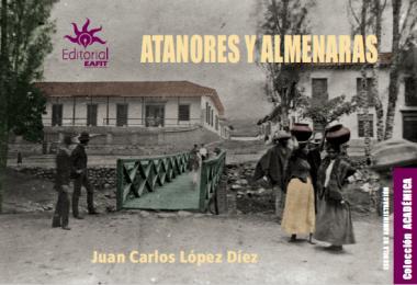 Cubierta para Atanores y almenaras: ensayo-crónica sobre la construcción de los servicios públicos en Medellín y la región antioqueña