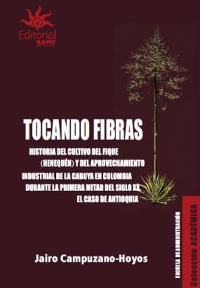 Cubierta para Tocando fibras: Historia del cultivo del fique (henequén) y del aprovechamiento industrial de la cabuya en Colombia durante la primera mitad del siglo XX. El caso de Antioquia